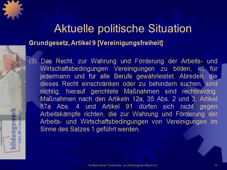 Tarifautonomie + Tarifschutz - ver.di Bildungswerk Bayern e.V74 Aktuelle politische Situation Grundgesetz, Artikel 9 [Vereinigungsfreiheit] (3) Das Re