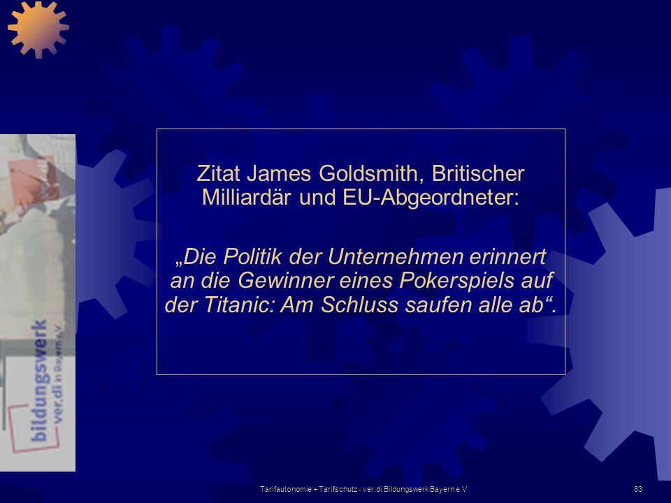 Tarifautonomie + Tarifschutz - ver.di Bildungswerk Bayern e.V83 Zitat James Goldsmith, Britischer Milliardär und EU-Abgeordneter: Die Politik der Unte
