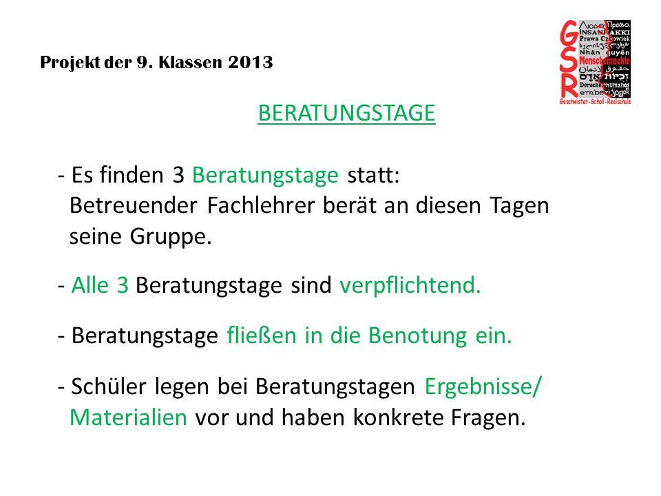Projekt der 9. Klassen 2013 BERATUNGSTAGE - Es finden 3 Beratungstage statt: Betreuender Fachlehrer berät an diesen Tagen seine Gruppe. - Alle 3 Berat
