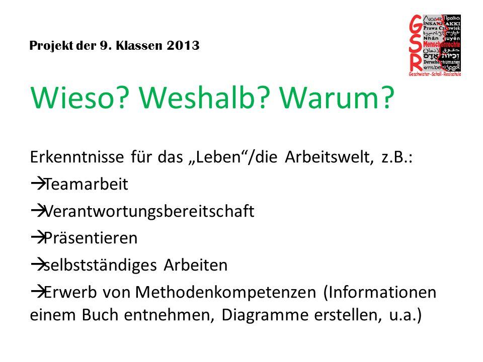 Projekt der 9. Klassen 2013 Wieso? Weshalb? Warum? Erkenntnisse für das Leben/die Arbeitswelt, z.B.: Teamarbeit Verantwortungsbereitschaft Präsentiere