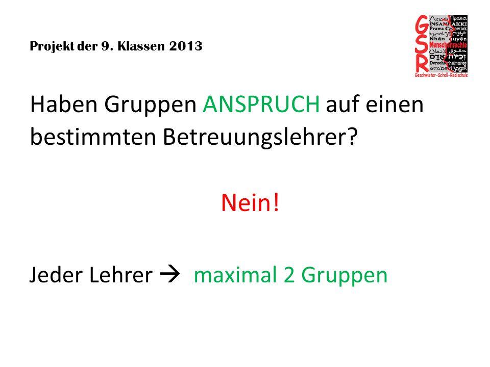 Projekt der 9. Klassen 2013 Haben Gruppen ANSPRUCH auf einen bestimmten Betreuungslehrer? Nein! Jeder Lehrer maximal 2 Gruppen