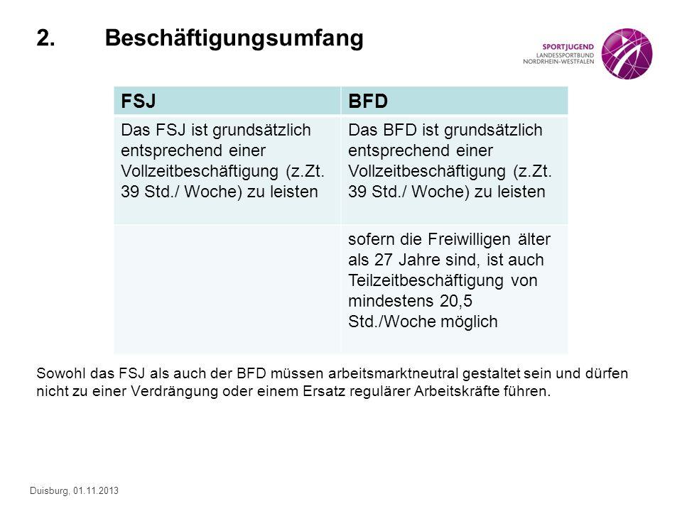 Duisburg, 01.11.2013 2.Beschäftigungsumfang Sowohl das FSJ als auch der BFD müssen arbeitsmarktneutral gestaltet sein und dürfen nicht zu einer Verdrä