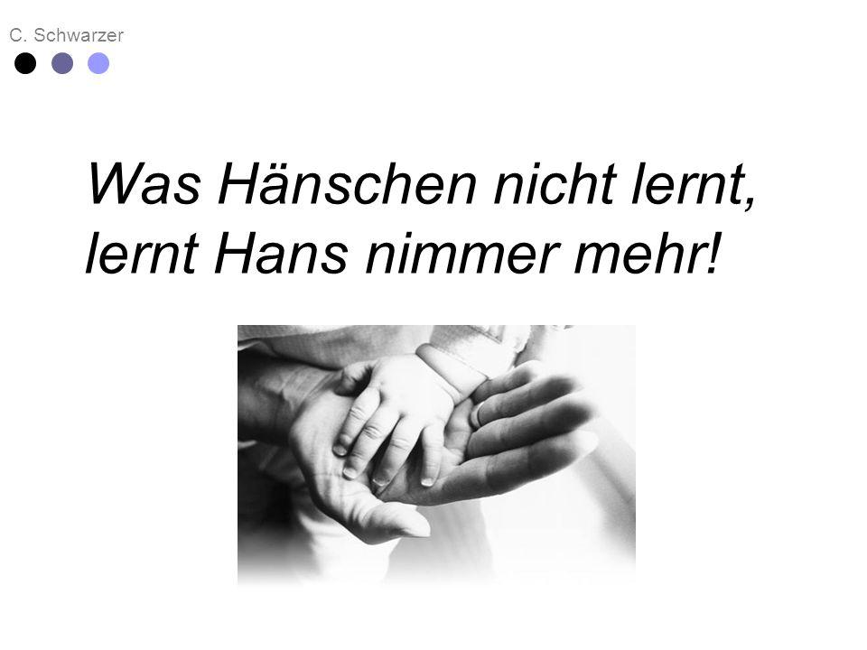 C. Schwarzer Was Hänschen nicht lernt, lernt Hans nimmer mehr!