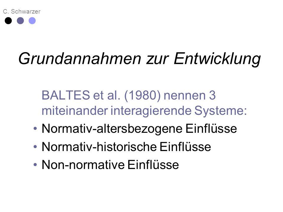 C. Schwarzer Grundannahmen zur Entwicklung BALTES et al. (1980) nennen 3 miteinander interagierende Systeme: Normativ-altersbezogene Einflüsse Normati
