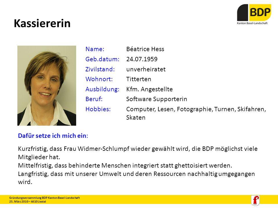 Kassiererin Gründungsversammlung BDP Kanton Basel-Landschaft 25. März 2010 – 4410 Liestal Name:Béatrice Hess Geb.datum:24.07.1959 Zivilstand:unverheir