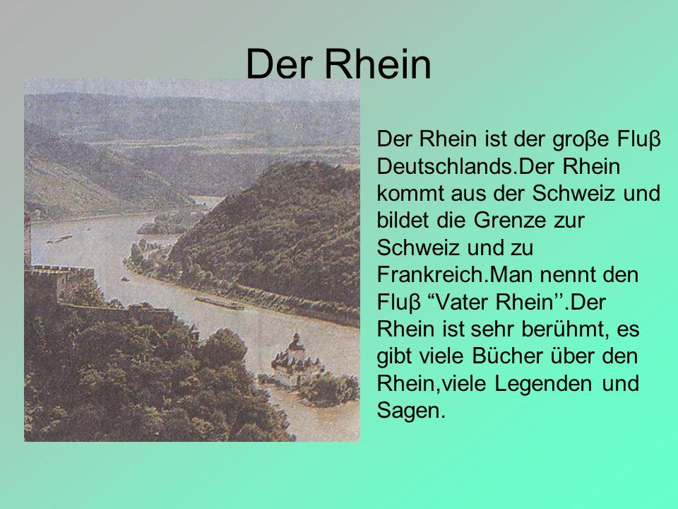 Der Rhein Der Rhein ist der groβe Fluβ Deutschlands.Der Rhein kommt aus der Schweiz und bildet die Grenze zur Schweiz und zu Frankreich.Man nennt den