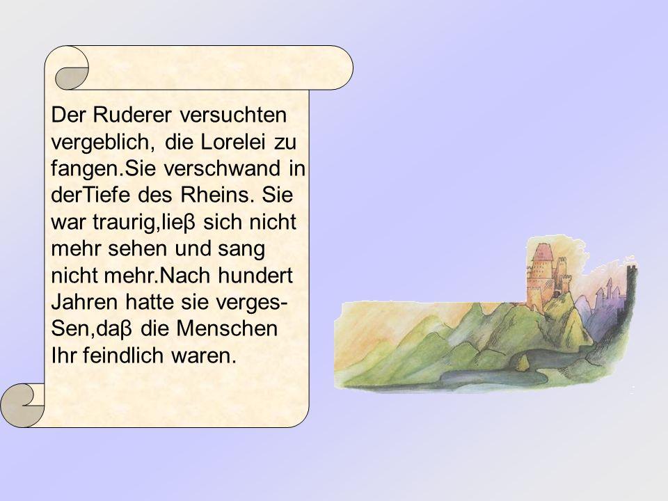 Der Ruderer versuchten vergeblich, die Lorelei zu fangen.Sie verschwand in derTiefe des Rheins. Sie war traurig,lieβ sich nicht mehr sehen und sang ni