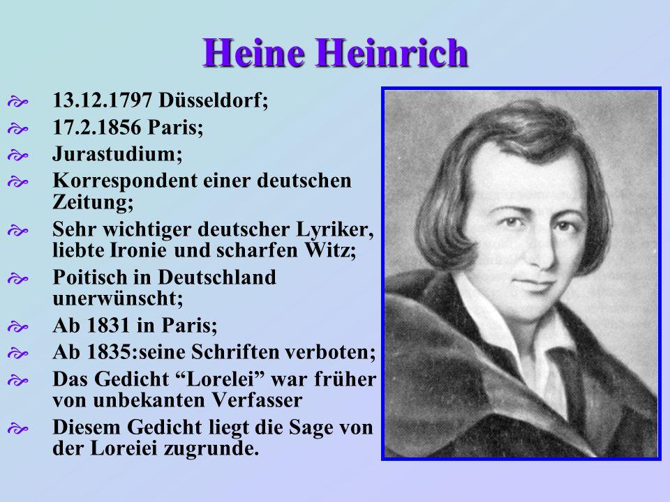 Heine Heinrich 13.12.1797 Düsseldorf; 17.2.1856 Paris; Jurastudium; Korrespondent einer deutschen Zeitung; Sehr wichtiger deutscher Lyriker, liebte Ir
