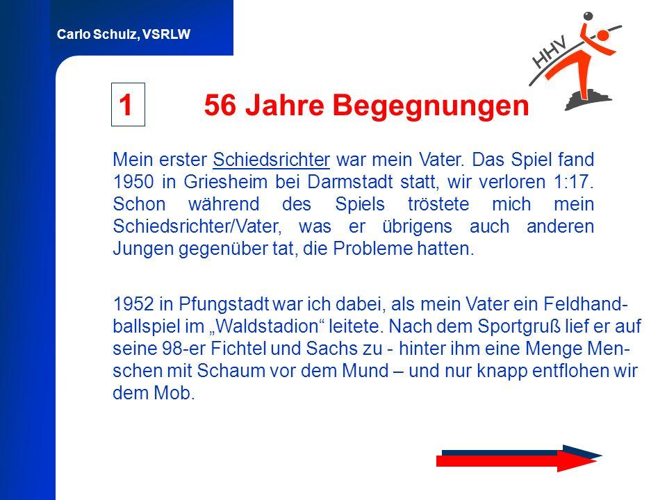 Carlo Schulz, VSRLW 56 Jahre Begegnungen Mein erster Schiedsrichter war mein Vater. Das Spiel fand 1950 in Griesheim bei Darmstadt statt, wir verloren