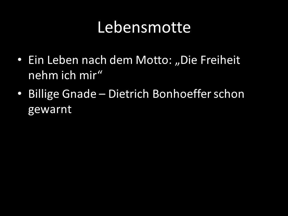 Lebensmotte Ein Leben nach dem Motto: Die Freiheit nehm ich mir Billige Gnade – Dietrich Bonhoeffer schon gewarnt