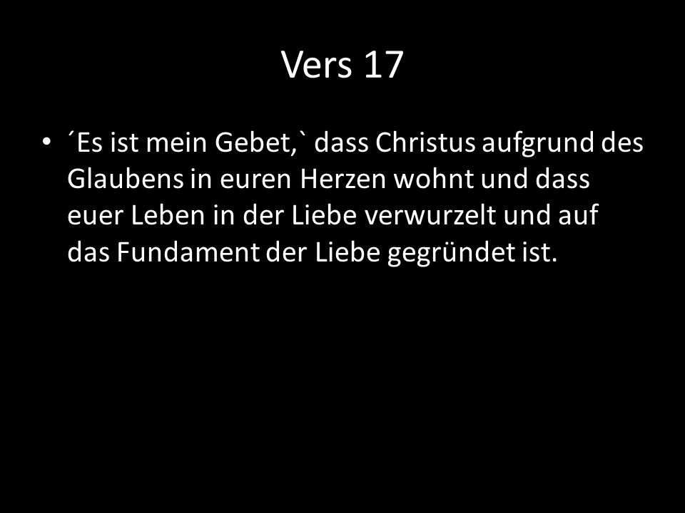 Vers 17 ´Es ist mein Gebet,` dass Christus aufgrund des Glaubens in euren Herzen wohnt und dass euer Leben in der Liebe verwurzelt und auf das Fundame