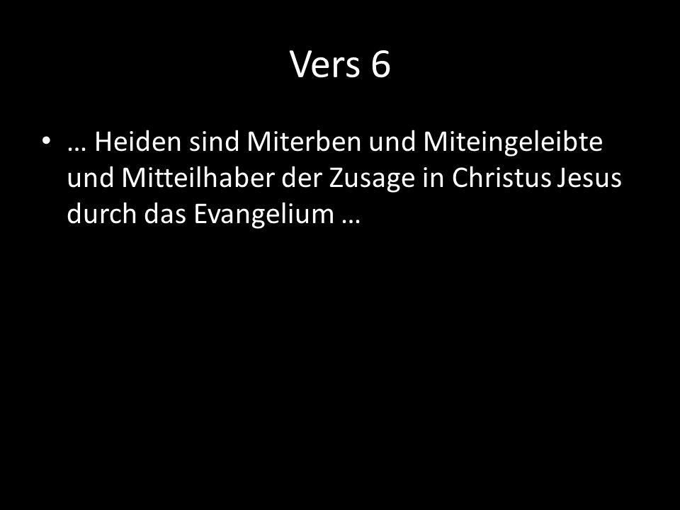 Vers 6 … Heiden sind Miterben und Miteingeleibte und Mitteilhaber der Zusage in Christus Jesus durch das Evangelium …