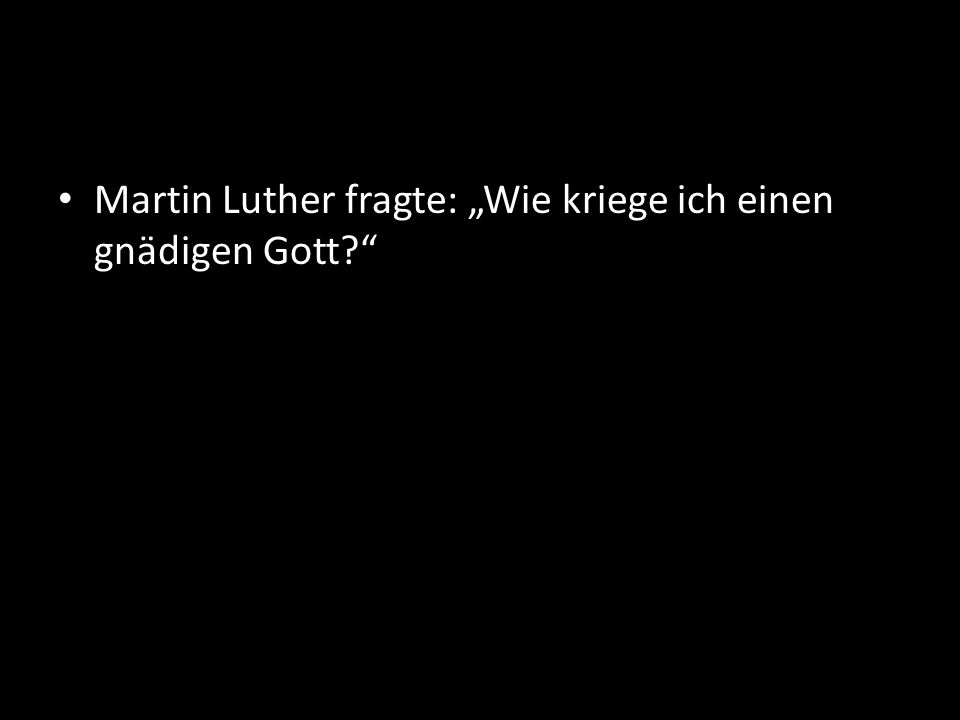 Martin Luther fragte: Wie kriege ich einen gnädigen Gott?