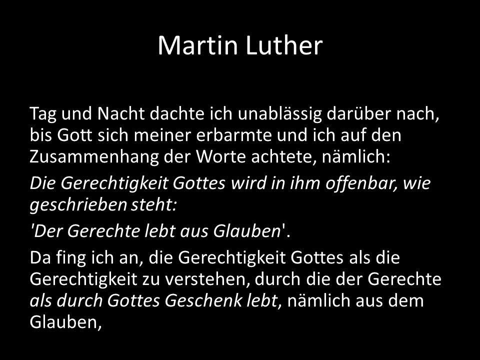 Martin Luther Tag und Nacht dachte ich unablässig darüber nach, bis Gott sich meiner erbarmte und ich auf den Zusammenhang der Worte achtete, nämlich: