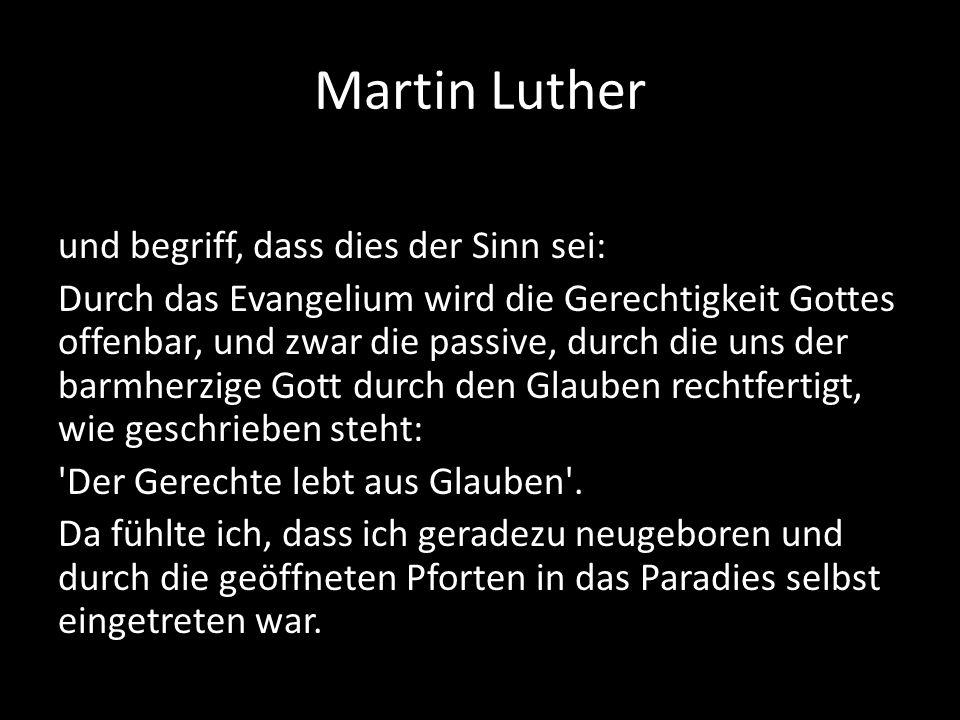 Martin Luther und begriff, dass dies der Sinn sei: Durch das Evangelium wird die Gerechtigkeit Gottes offenbar, und zwar die passive, durch die uns de