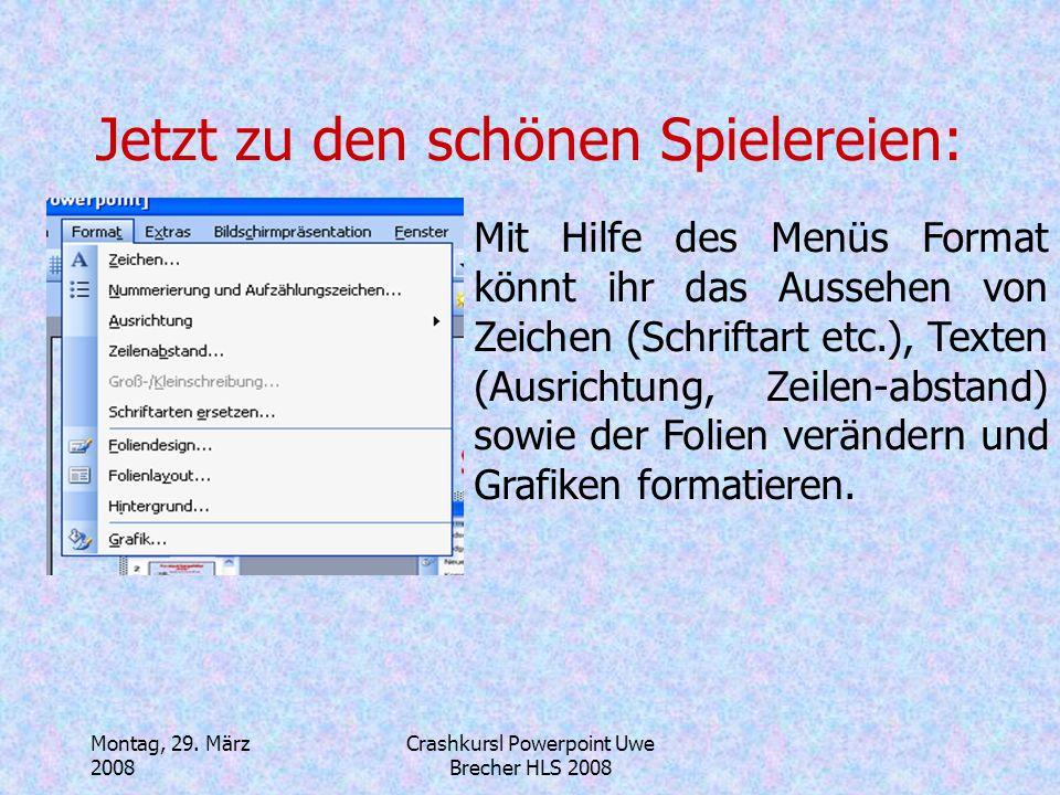 Montag, 29. März 2008 Crashkursl Powerpoint Uwe Brecher HLS 2008 Jetzt zu den schönen Spielereien: Mit Hilfe des Menüs Bildschirmpräsentation könnt ih