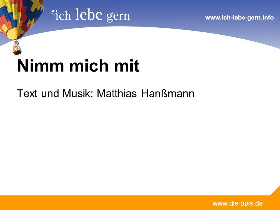 www.die-apis.de www.ich-lebe-gern.info Nimm mich mit Text und Musik: Matthias Hanßmann