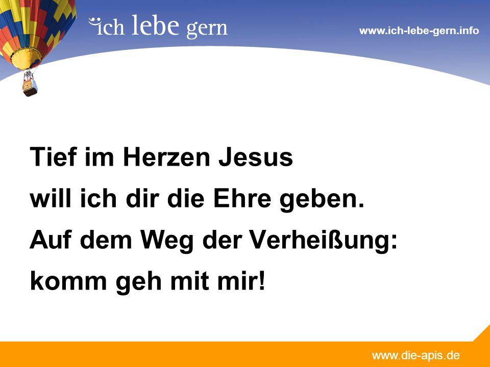 www.die-apis.de www.ich-lebe-gern.info Tief im Herzen Jesus will ich dir die Ehre geben. Auf dem Weg der Verheißung : komm geh mit mir!