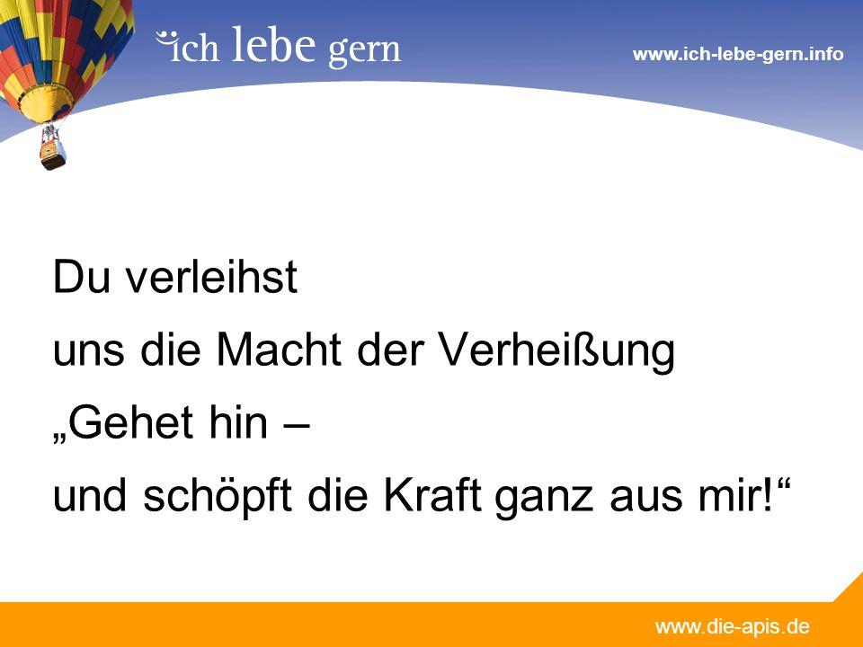 www.die-apis.de www.ich-lebe-gern.info Du verleihst uns die Macht der VerheißungGehet hin – und schöpft die Kraft ganz aus mir!