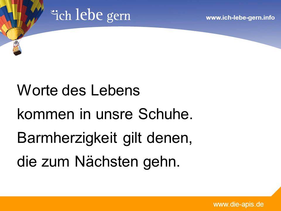 www.die-apis.de www.ich-lebe-gern.info Worte des Lebens kommen in unsre Schuhe. Barmherzigkeit gilt denen, die zum Nächsten gehn.