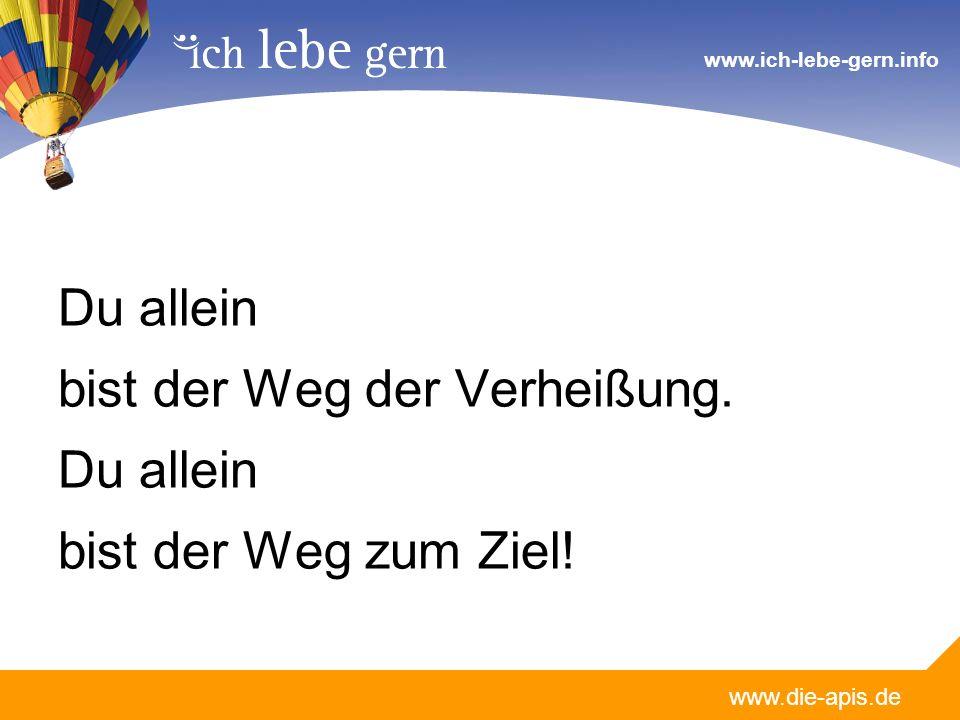 www.die-apis.de www.ich-lebe-gern.info Du allein bist der Weg der Verheißung. Du allein bist der Weg zum Ziel!