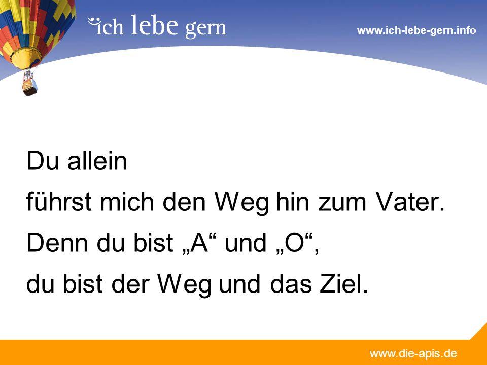 www.die-apis.de www.ich-lebe-gern.info Du allein führst mich den Weg hin zum Vater. Denn du bist A und O, du bist der Weg und das Ziel.
