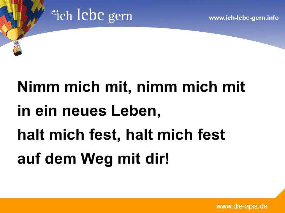 www.die-apis.de www.ich-lebe-gern.info Nimm mich mit, nimm mich mit in ein neues Leben, halt mich fest, halt mich fest auf dem Weg mit dir!