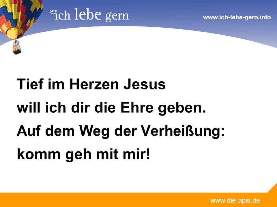www.die-apis.de www.ich-lebe-gern.info Tief im Herzen Jesus will ich dir die Ehre geben. Auf dem Weg der Verheißung: komm geh mit mir!