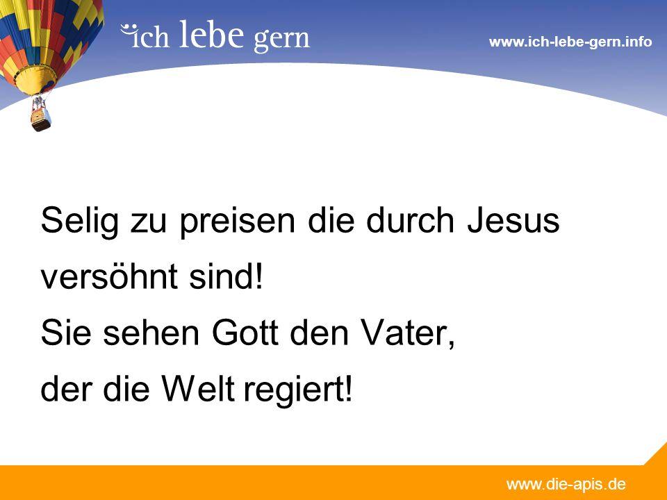 www.die-apis.de www.ich-lebe-gern.info Selig zu preisen die durch Jesus versöhnt sind! Sie sehen Gott den Vater, der die Welt regiert!
