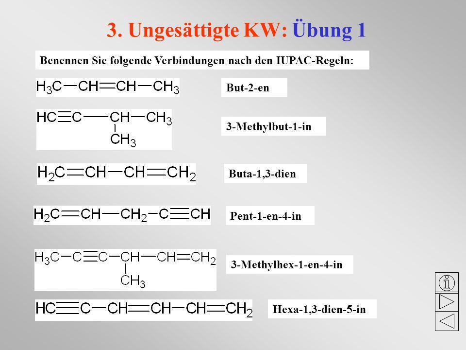 3. Ungesättigte KW: Übung 1 Benennen Sie folgende Verbindungen nach den IUPAC-Regeln: But-2-en 3-Methylbut-1-in Buta-1,3-dien Pent-1-en-4-in 3-Methylh