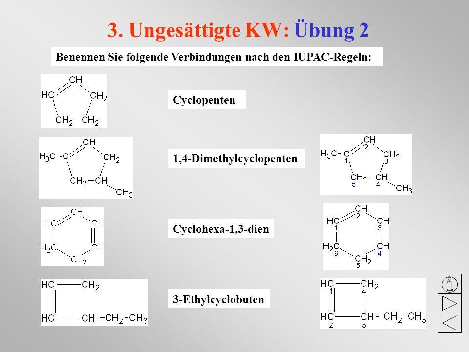3. Ungesättigte KW: Übung 2 Benennen Sie folgende Verbindungen nach den IUPAC-Regeln: Cyclopenten 1,4-Dimethylcyclopenten Cyclohexa-1,3-dien 3-Ethylcy