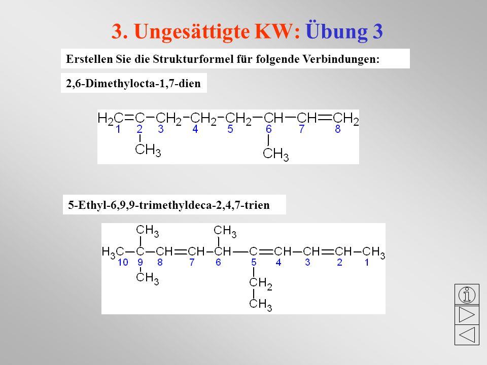 3. Ungesättigte KW: Übung 3 Erstellen Sie die Strukturformel für folgende Verbindungen: 2,6-Dimethylocta-1,7-dien 5-Ethyl-6,9,9-trimethyldeca-2,4,7-tr