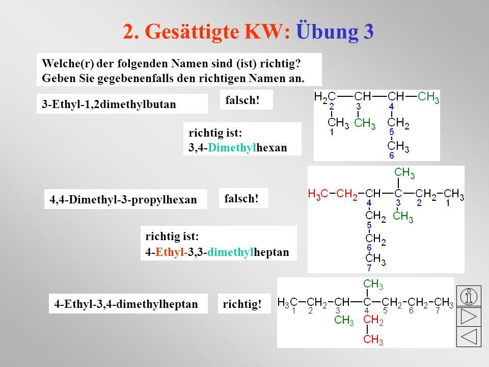 2. Gesättigte KW: Übung 3 Welche(r) der folgenden Namen sind (ist) richtig? Geben Sie gegebenenfalls den richtigen Namen an. 3-Ethyl-1,2dimethylbutan