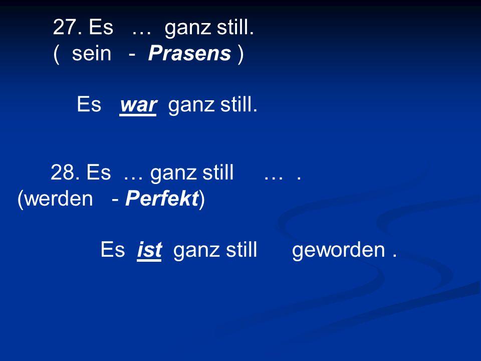 27. Es … ganz still. ( sein - Prasens ) Es war ganz still. 28. Es … ganz still …. (werden - Perfekt) Es ist ganz still geworden.