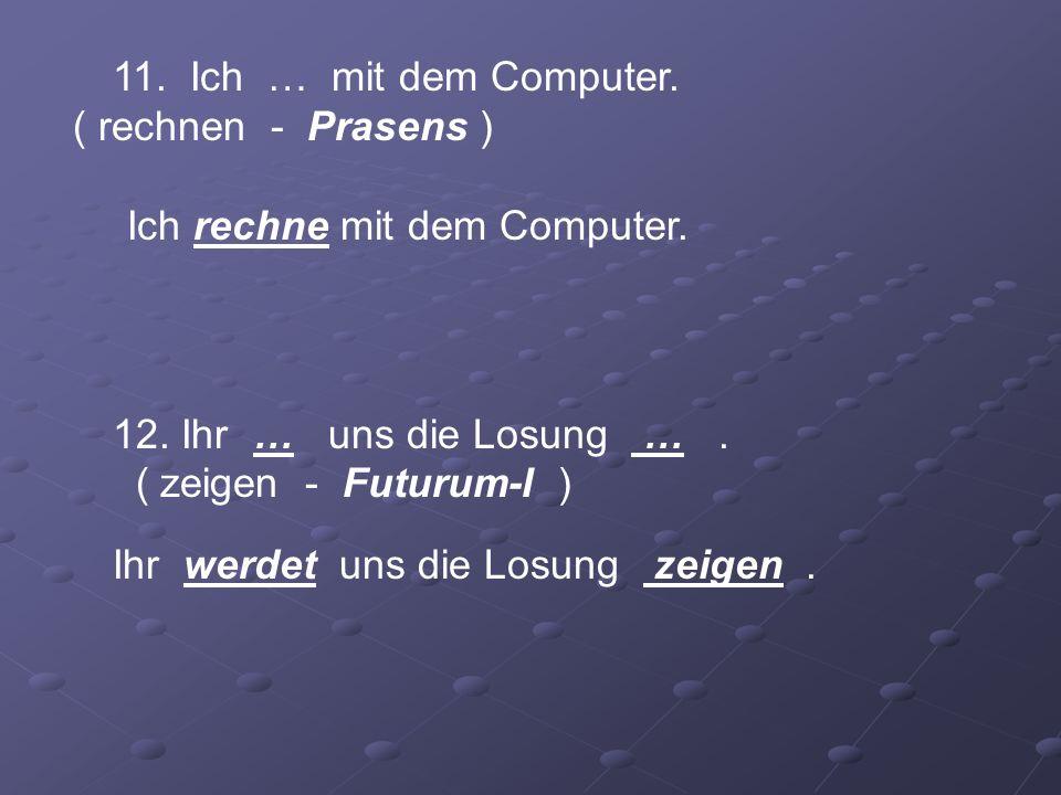 11. Ich … mit dem Computer. ( rechnen - Prasens ) Ich rechne mit dem Computer. 12. Ihr … uns die Losung …. ( zeigen - Futurum-I ) Ihr werdet uns die L