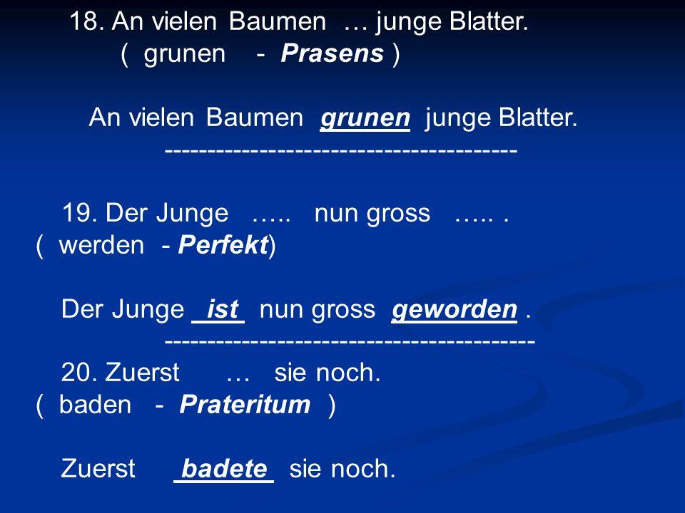 18. An vielen Baumen … junge Blatter. ( grunen - Prasens ) An vielen Baumen grunen junge Blatter. ---------------------------------------- 19. Der Jun
