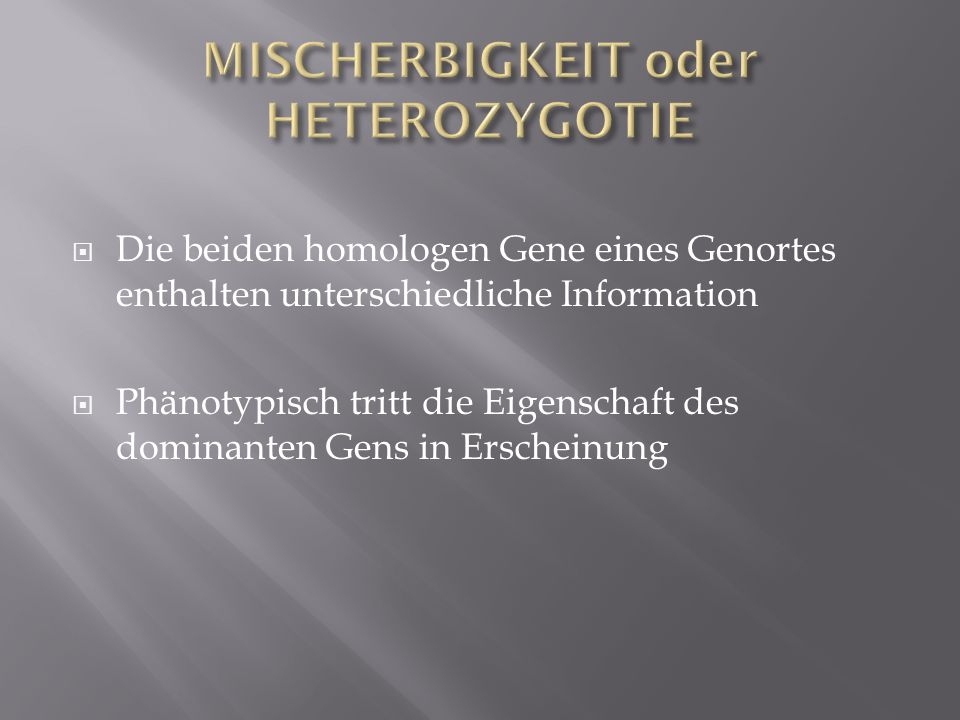 Die beiden homologen Gene eines Genortes enthalten unterschiedliche Information Phänotypisch tritt die Eigenschaft des dominanten Gens in Erscheinung