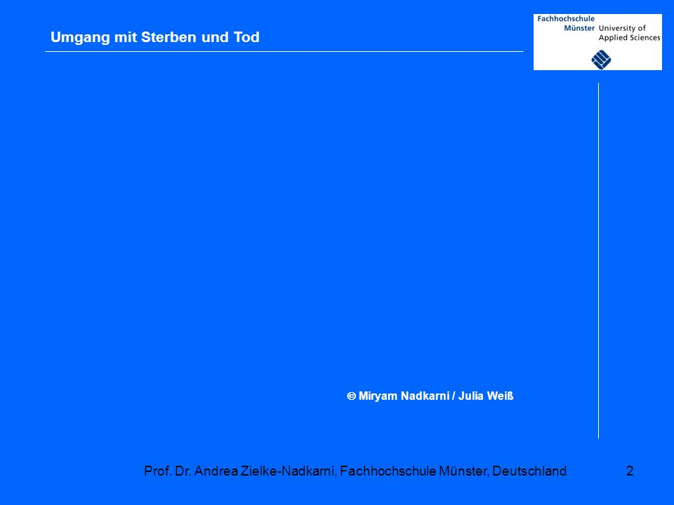 Prof. Dr. Andrea Zielke-Nadkarni, Fachhochschule Münster, Deutschland2 Miryam Nadkarni / Julia Weiß Umgang mit Sterben und Tod