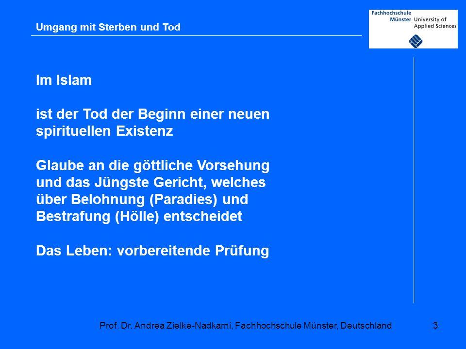 Prof. Dr. Andrea Zielke-Nadkarni, Fachhochschule Münster, Deutschland3 Umgang mit Sterben und Tod Im Islam ist der Tod der Beginn einer neuen spiritue