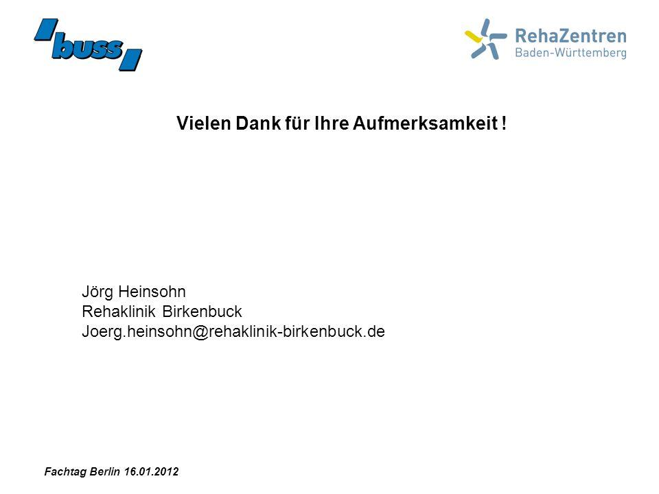 Vielen Dank für Ihre Aufmerksamkeit ! Fachtag Berlin 16.01.2012 Jörg Heinsohn Rehaklinik Birkenbuck Joerg.heinsohn@rehaklinik-birkenbuck.de