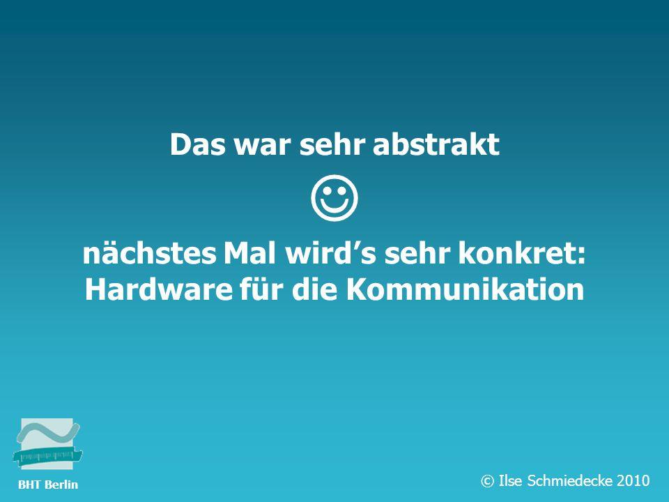TFH Berlin Das war sehr abstrakt nächstes Mal wirds sehr konkret: Hardware für die Kommunikation © Ilse Schmiedecke 2010 BHT Berlin