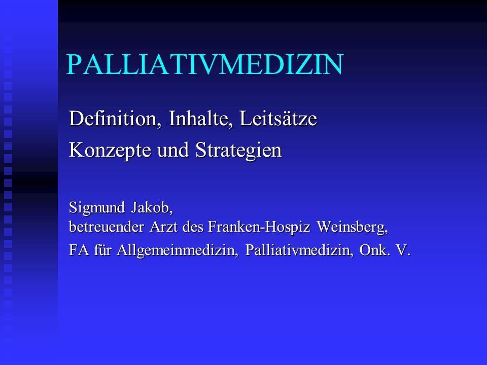 PALLIATIVMEDIZIN Definition, Inhalte, Leitsätze Konzepte und Strategien Sigmund Jakob, betreuender Arzt des Franken-Hospiz Weinsberg, FA für Allgemein