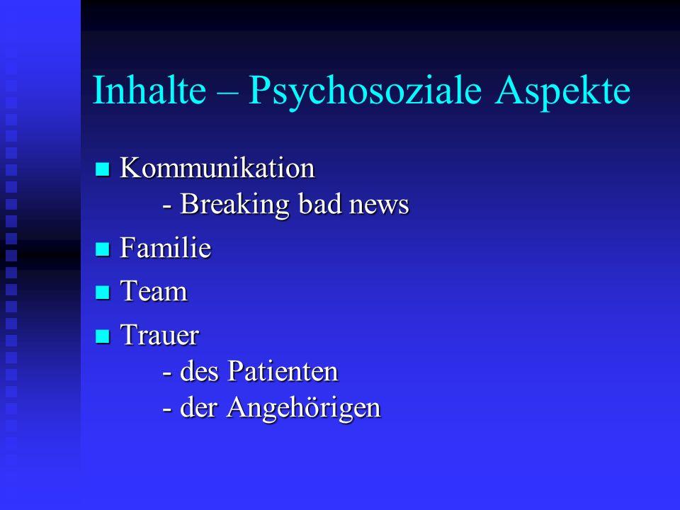 Inhalte – Psychosoziale Aspekte Kommunikation - Breaking bad news Kommunikation - Breaking bad news Familie Familie Team Team Trauer - des Patienten -