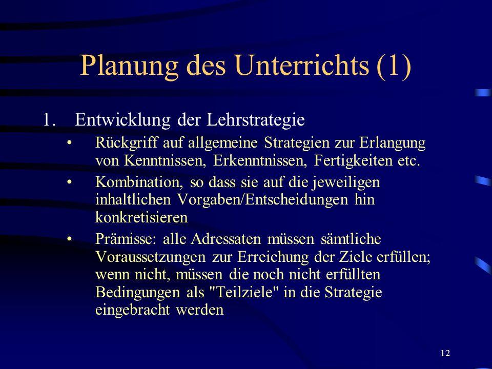 12 Planung des Unterrichts (1) 1.Entwicklung der Lehrstrategie Rückgriff auf allgemeine Strategien zur Erlangung von Kenntnissen, Erkenntnissen, Ferti