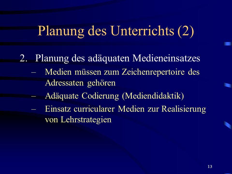13 Planung des Unterrichts (2) 2.Planung des adäquaten Medieneinsatzes –Medien müssen zum Zeichenrepertoire des Adressaten gehören –Adäquate Codierung