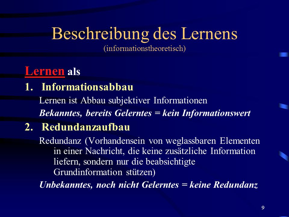 9 Beschreibung des Lernens (informationstheoretisch) Lernen als 1.Informationsabbau Lernen ist Abbau subjektiver Informationen Bekanntes, bereits Gele