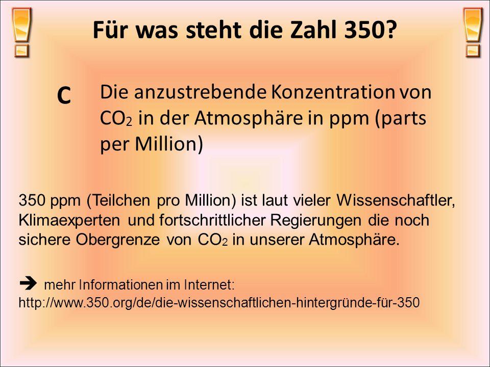 Für was steht die Zahl 350? C Die anzustrebende Konzentration von CO 2 in der Atmosphäre in ppm (parts per Million) 350 ppm (Teilchen pro Million) ist