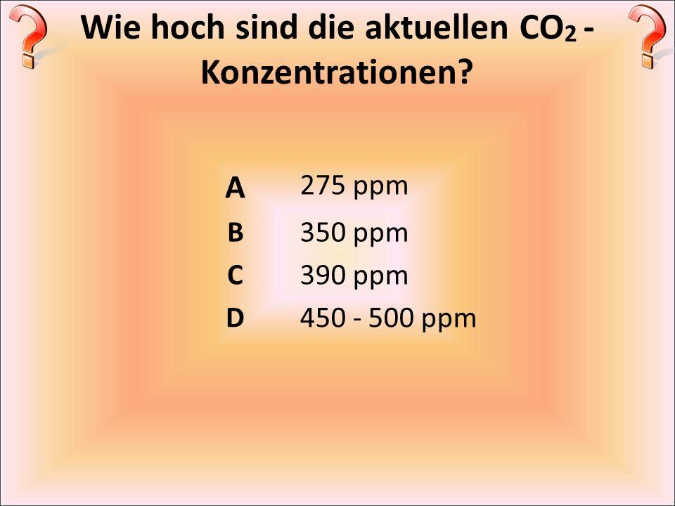 Wie hoch sind die aktuellen CO 2 - Konzentrationen? A 275 ppm B350 ppm C390 ppm D450 - 500 ppm
