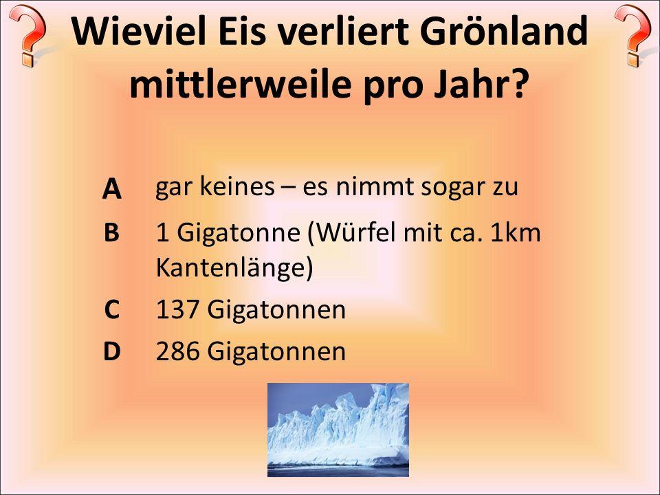 Wieviel Eis verliert Grönland mittlerweile pro Jahr? A gar keines – es nimmt sogar zu B1 Gigatonne (Würfel mit ca. 1km Kantenlänge) C137 Gigatonnen D2