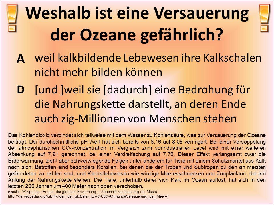 Weshalb ist eine Versauerung der Ozeane gefährlich? A weil kalkbildende Lebewesen ihre Kalkschalen nicht mehr bilden können D[und ]weil sie [dadurch]